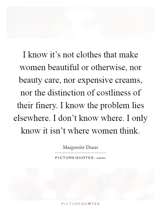 I know it's not clothes that make women beautiful or otherwise, nor beauty care, nor expensive creams, nor the distinction of costliness of their finery. I know the problem lies elsewhere. I don't know where. I only know it isn't where women think Picture Quote #1