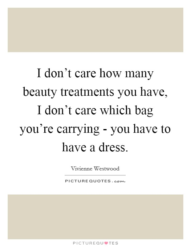 I don't care how many beauty treatments you have, I don't care which bag you're carrying - you have to have a dress Picture Quote #1