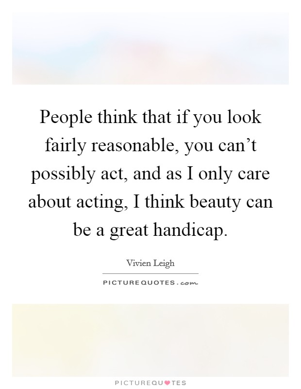 People think that if you look fairly reasonable, you can't possibly act, and as I only care about acting, I think beauty can be a great handicap Picture Quote #1