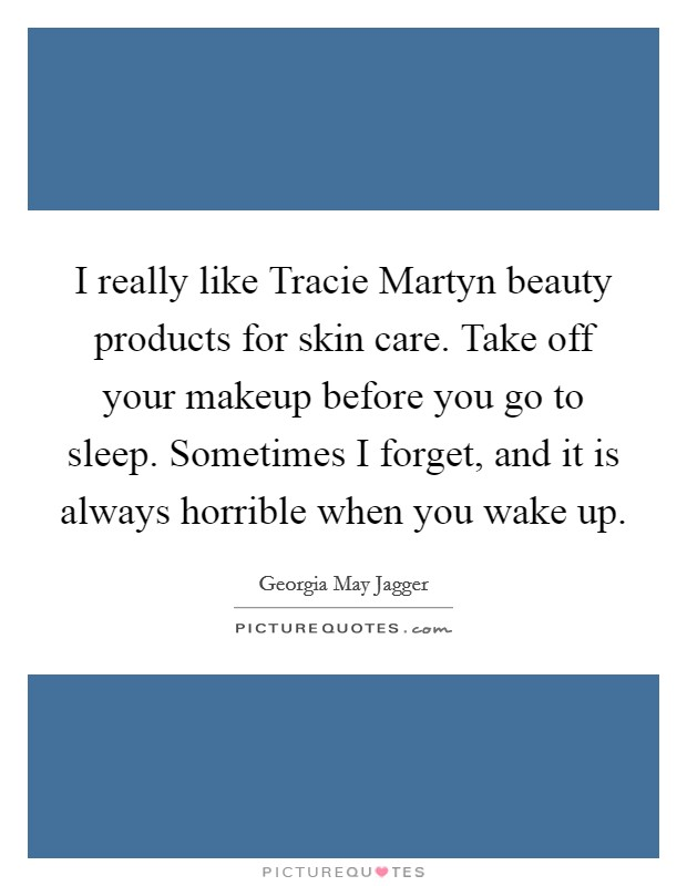 I really like Tracie Martyn beauty products for skin care. Take off your makeup before you go to sleep. Sometimes I forget, and it is always horrible when you wake up Picture Quote #1
