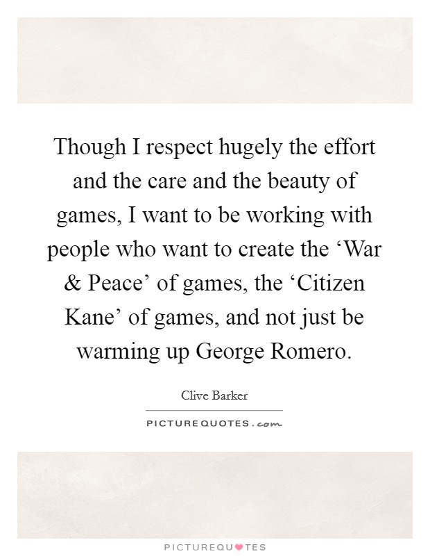 Though I respect hugely the effort and the care and the beauty of games, I want to be working with people who want to create the 'War and Peace' of games, the 'Citizen Kane' of games, and not just be warming up George Romero Picture Quote #1