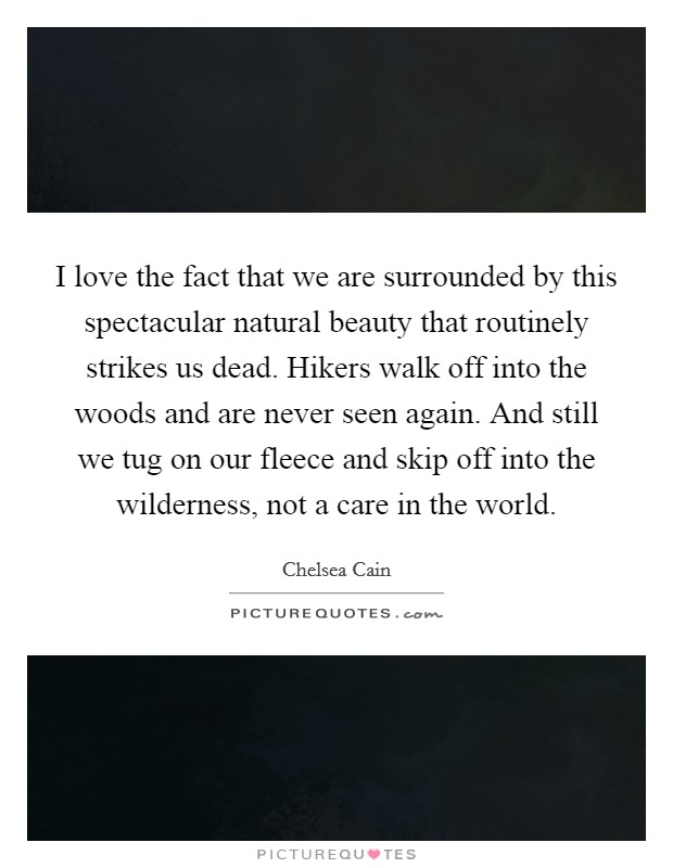 I love the fact that we are surrounded by this spectacular natural beauty that routinely strikes us dead. Hikers walk off into the woods and are never seen again. And still we tug on our fleece and skip off into the wilderness, not a care in the world Picture Quote #1