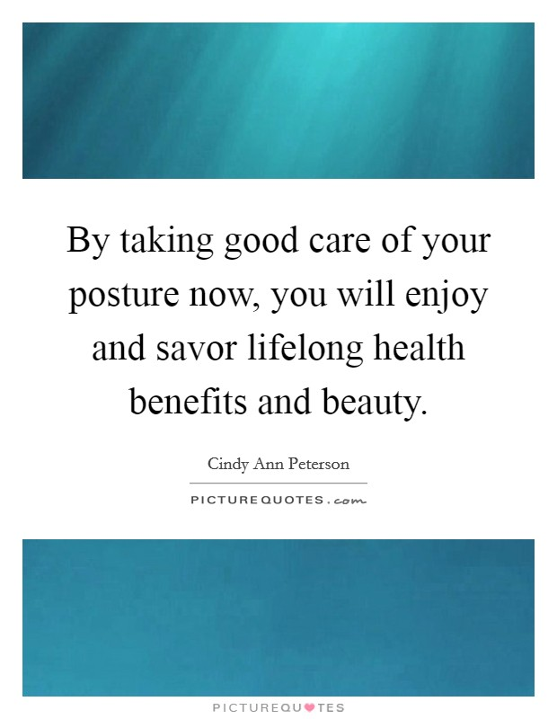 By taking good care of your posture now, you will enjoy and savor lifelong health benefits and beauty Picture Quote #1