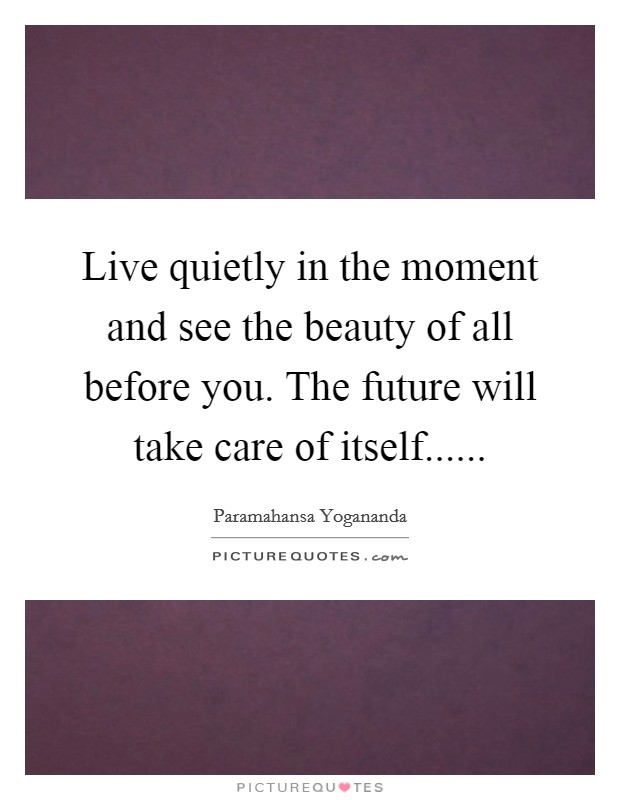 Live quietly in the moment and see the beauty of all before you. The future will take care of itself Picture Quote #1