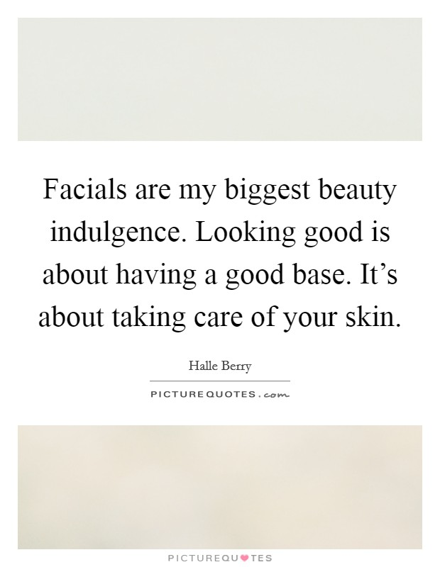 Facials are my biggest beauty indulgence. Looking good is about having a good base. It's about taking care of your skin Picture Quote #1