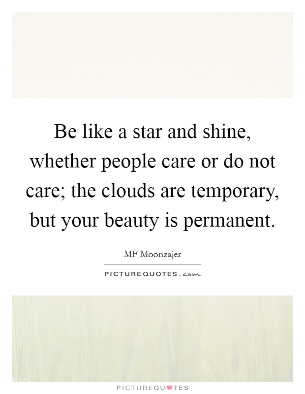 Be like a star and shine, whether people care or do not care; the clouds are temporary, but your beauty is permanent Picture Quote #1