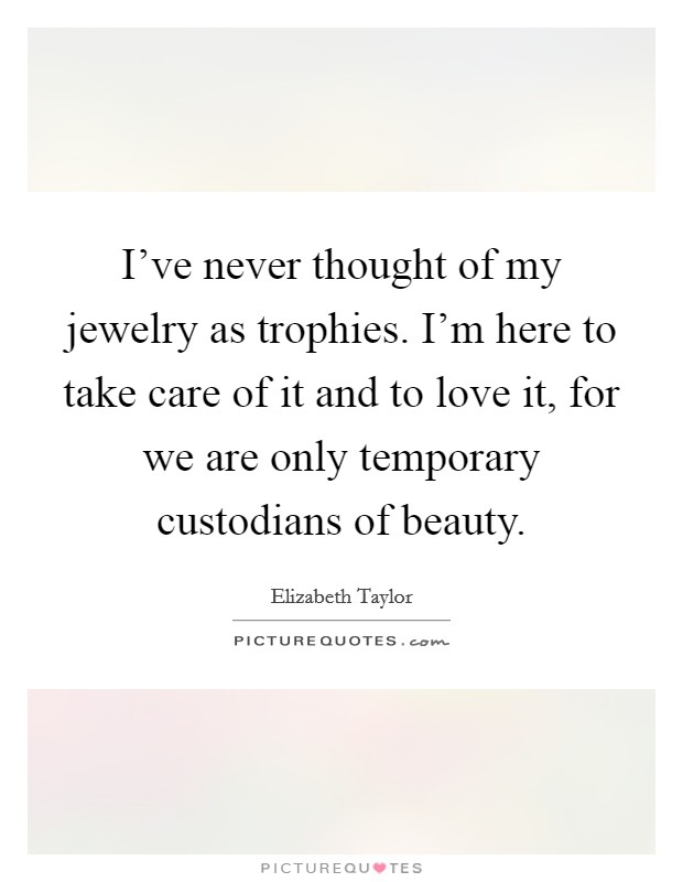I've never thought of my jewelry as trophies. I'm here to take care of it and to love it, for we are only temporary custodians of beauty Picture Quote #1