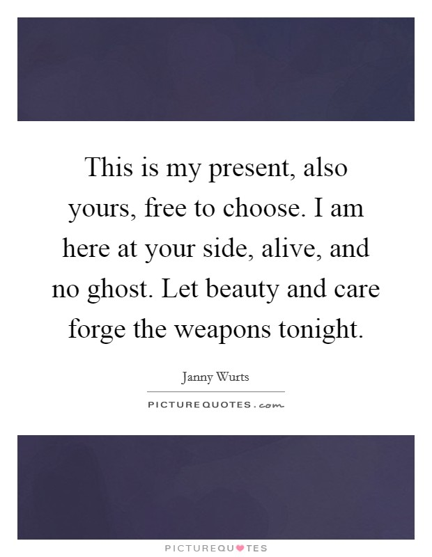 This is my present, also yours, free to choose. I am here at your side, alive, and no ghost. Let beauty and care forge the weapons tonight Picture Quote #1