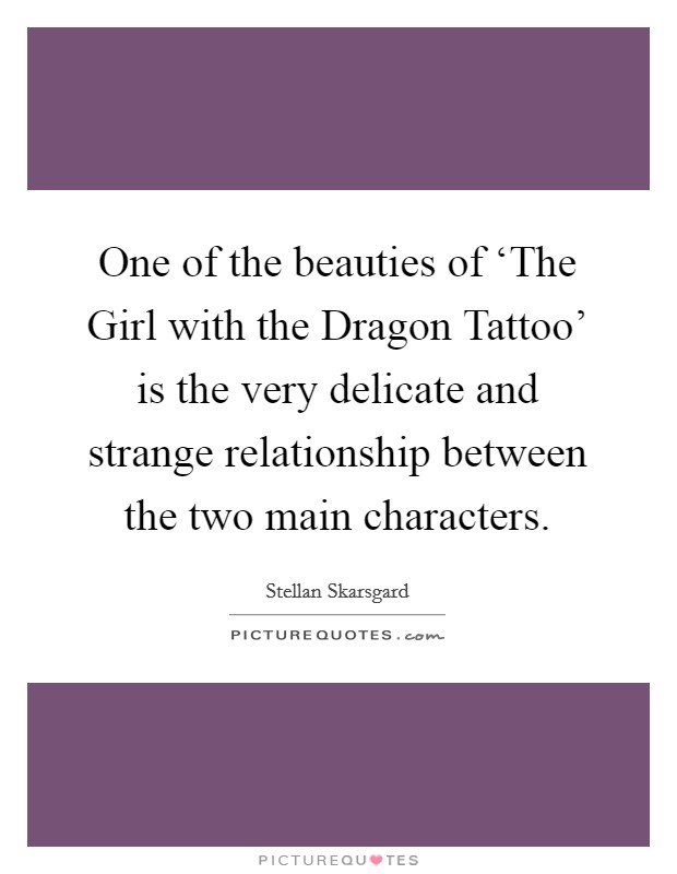 One of the beauties of 'The Girl with the Dragon Tattoo' is the very delicate and strange relationship between the two main characters Picture Quote #1