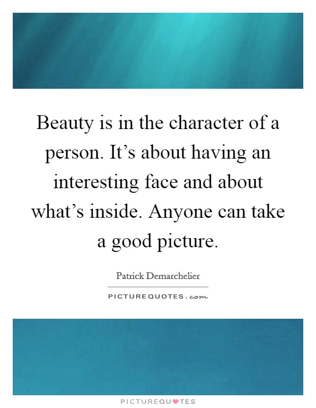 Beauty is in the character of a person. It's about having an interesting face and about what's inside. Anyone can take a good picture Picture Quote #1
