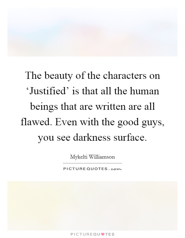 The beauty of the characters on 'Justified' is that all the human beings that are written are all flawed. Even with the good guys, you see darkness surface Picture Quote #1