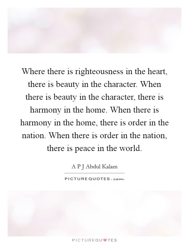 Where there is righteousness in the heart, there is beauty in the character. When there is beauty in the character, there is harmony in the home. When there is harmony in the home, there is order in the nation. When there is order in the nation, there is peace in the world Picture Quote #1