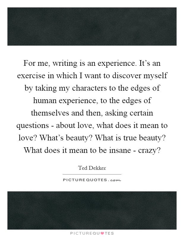 For me, writing is an experience. It's an exercise in which I want to discover myself by taking my characters to the edges of human experience, to the edges of themselves and then, asking certain questions - about love, what does it mean to love? What's beauty? What is true beauty? What does it mean to be insane - crazy? Picture Quote #1