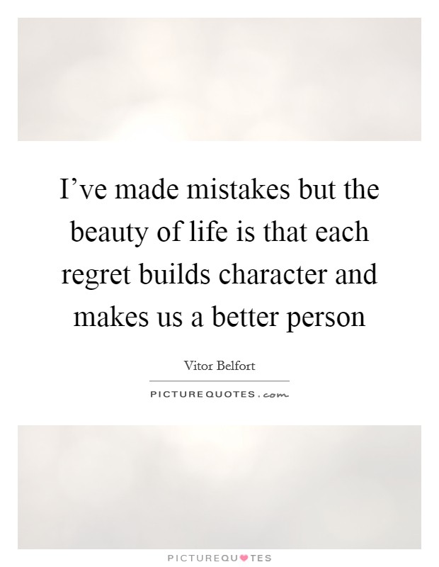 I've made mistakes but the beauty of life is that each regret builds character and makes us a better person Picture Quote #1