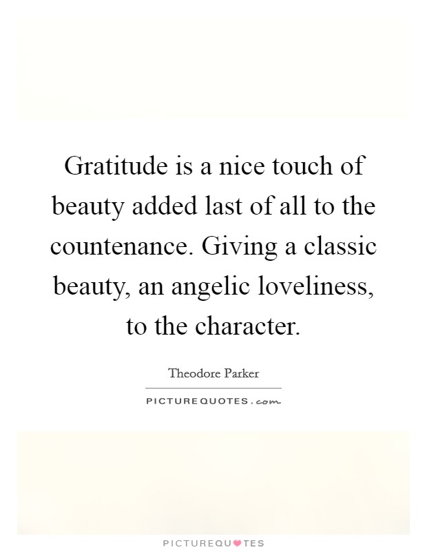 Gratitude is a nice touch of beauty added last of all to the countenance. Giving a classic beauty, an angelic loveliness, to the character Picture Quote #1