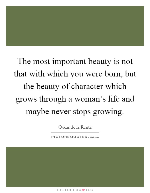 The most important beauty is not that with which you were born, but the beauty of character which grows through a woman's life and maybe never stops growing Picture Quote #1