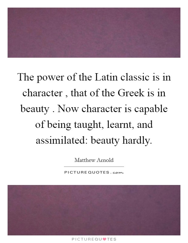 The power of the Latin classic is in character , that of the Greek is in beauty . Now character is capable of being taught, learnt, and assimilated: beauty hardly Picture Quote #1