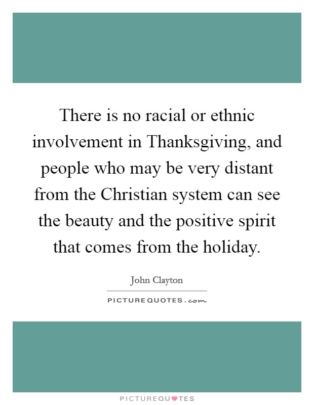 There is no racial or ethnic involvement in Thanksgiving, and people who may be very distant from the Christian system can see the beauty and the positive spirit that comes from the holiday Picture Quote #1