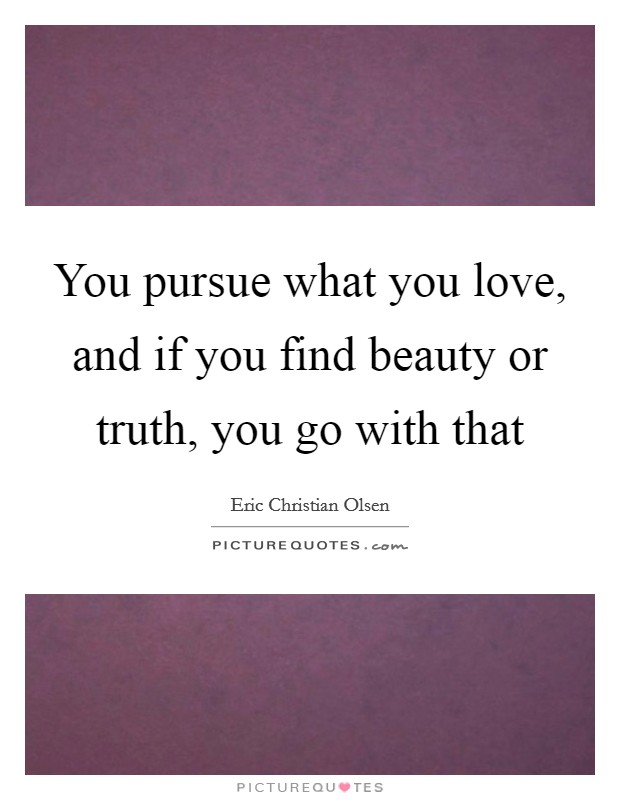 You pursue what you love, and if you find beauty or truth, you go with that Picture Quote #1