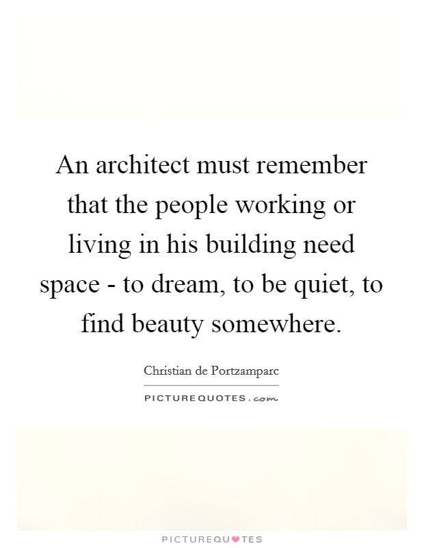 An architect must remember that the people working or living in his building need space - to dream, to be quiet, to find beauty somewhere Picture Quote #1