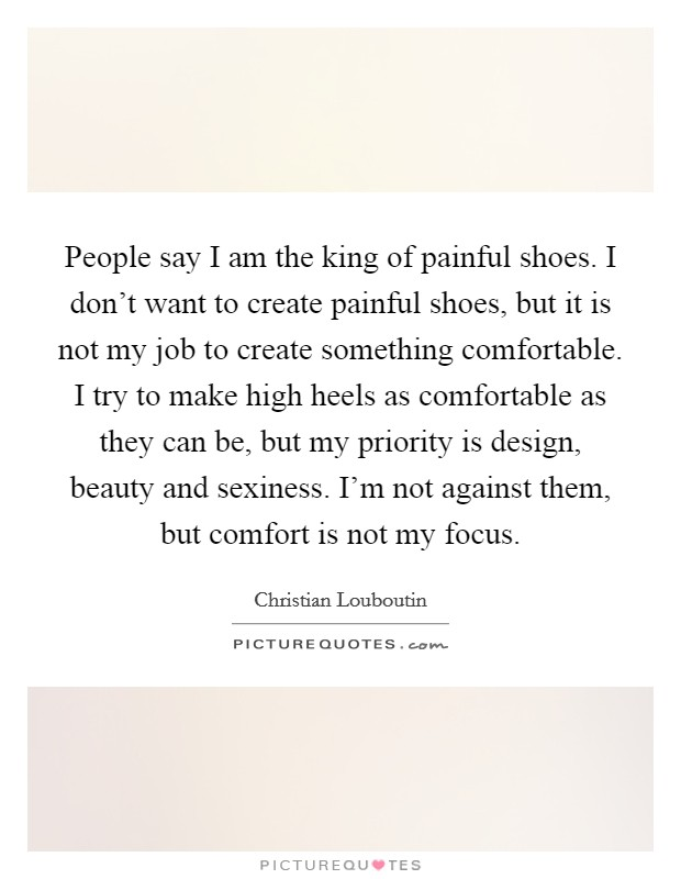 People say I am the king of painful shoes. I don't want to create painful shoes, but it is not my job to create something comfortable. I try to make high heels as comfortable as they can be, but my priority is design, beauty and sexiness. I'm not against them, but comfort is not my focus Picture Quote #1