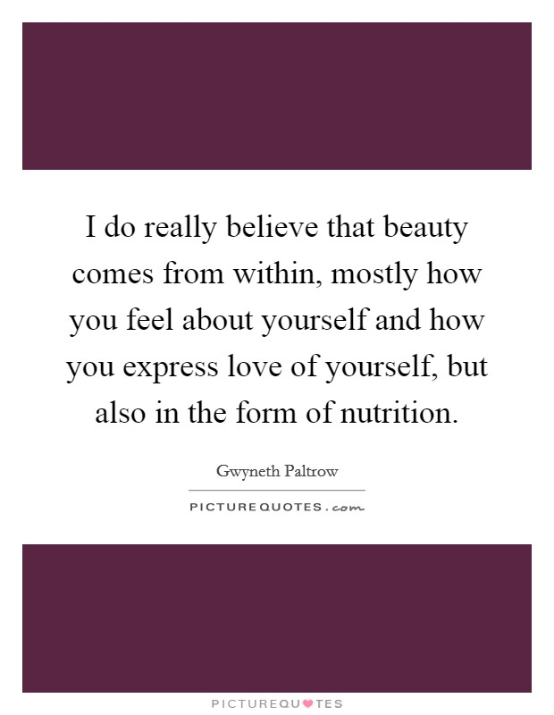 I do really believe that beauty comes from within, mostly how you feel about yourself and how you express love of yourself, but also in the form of nutrition Picture Quote #1