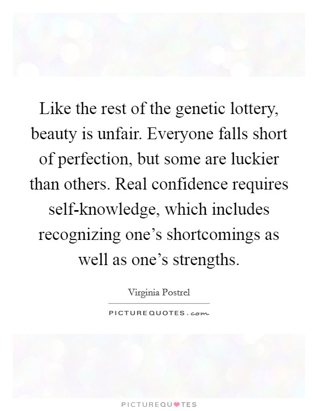 Like the rest of the genetic lottery, beauty is unfair. Everyone falls short of perfection, but some are luckier than others. Real confidence requires self-knowledge, which includes recognizing one's shortcomings as well as one's strengths Picture Quote #1