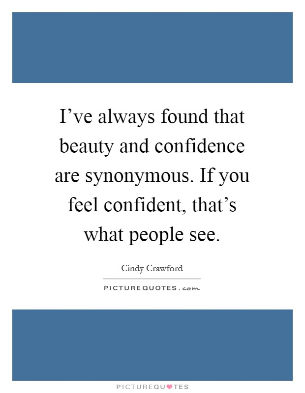 I've always found that beauty and confidence are synonymous. If you feel confident, that's what people see Picture Quote #1