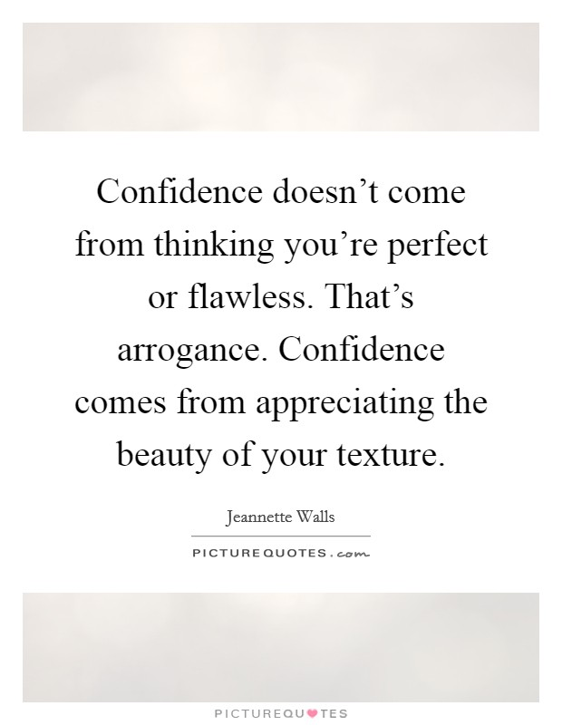 Confidence doesn't come from thinking you're perfect or flawless. That's arrogance. Confidence comes from appreciating the beauty of your texture Picture Quote #1