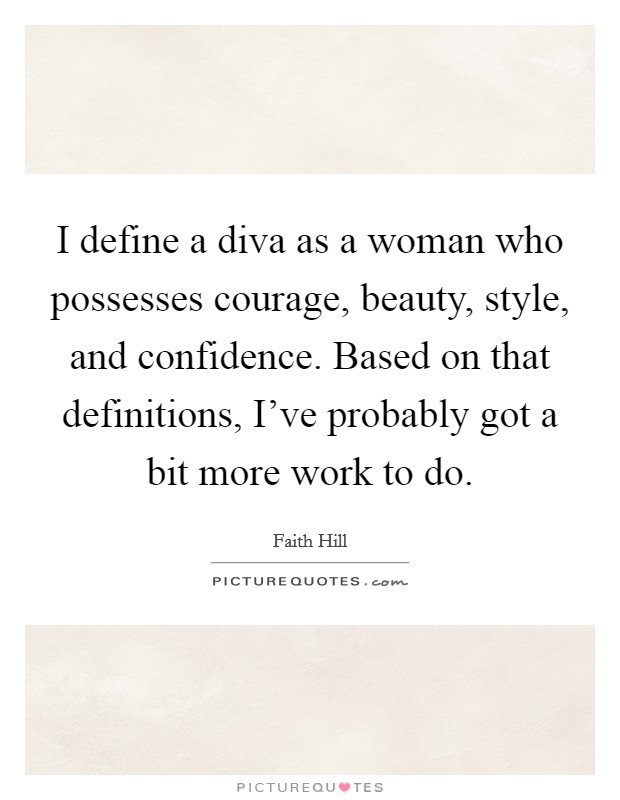 I define a diva as a woman who possesses courage, beauty, style, and confidence. Based on that definitions, I've probably got a bit more work to do Picture Quote #1