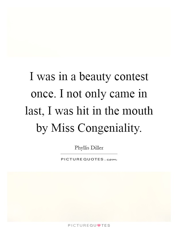 I was in a beauty contest once. I not only came in last, I was hit in the mouth by Miss Congeniality Picture Quote #1