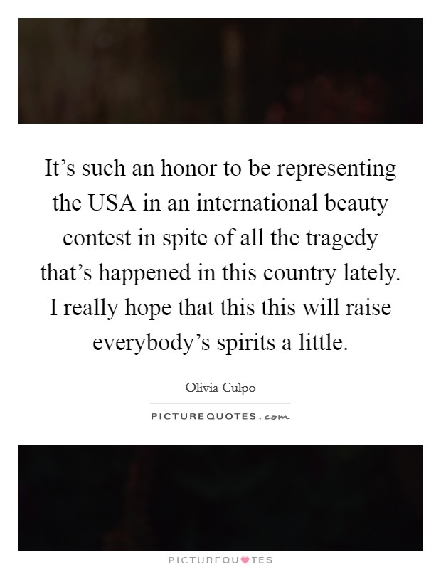 It's such an honor to be representing the USA in an international beauty contest in spite of all the tragedy that's happened in this country lately. I really hope that this this will raise everybody's spirits a little Picture Quote #1
