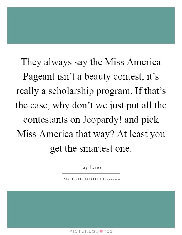 They always say the Miss America Pageant isn't a beauty contest, it's really a scholarship program. If that's the case, why don't we just put all the contestants on Jeopardy! and pick Miss America that way? At least you get the smartest one Picture Quote #1
