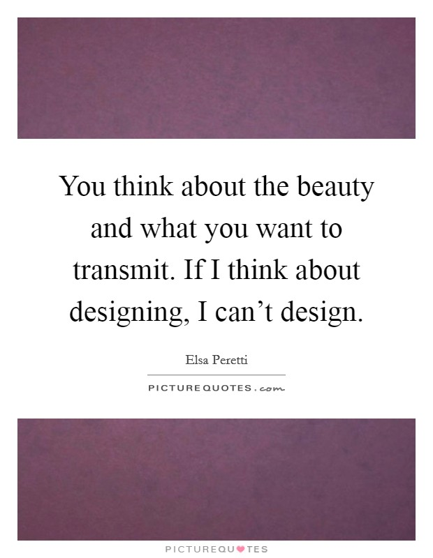 You think about the beauty and what you want to transmit. If I think about designing, I can't design Picture Quote #1