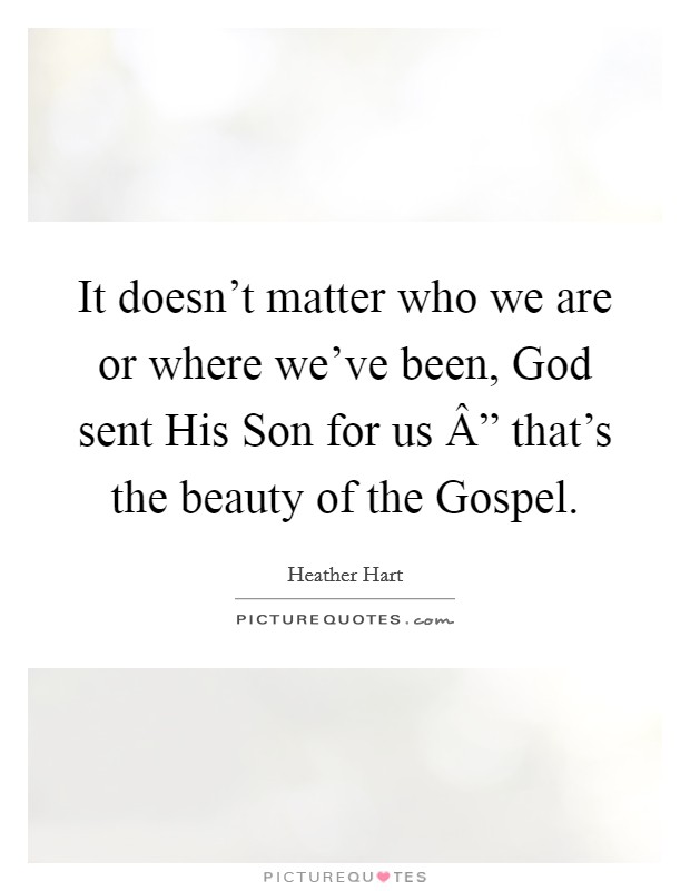 "It doesn't matter who we are or where we've been, God sent His Son for us "" that's the beauty of the Gospel Picture Quote #1"
