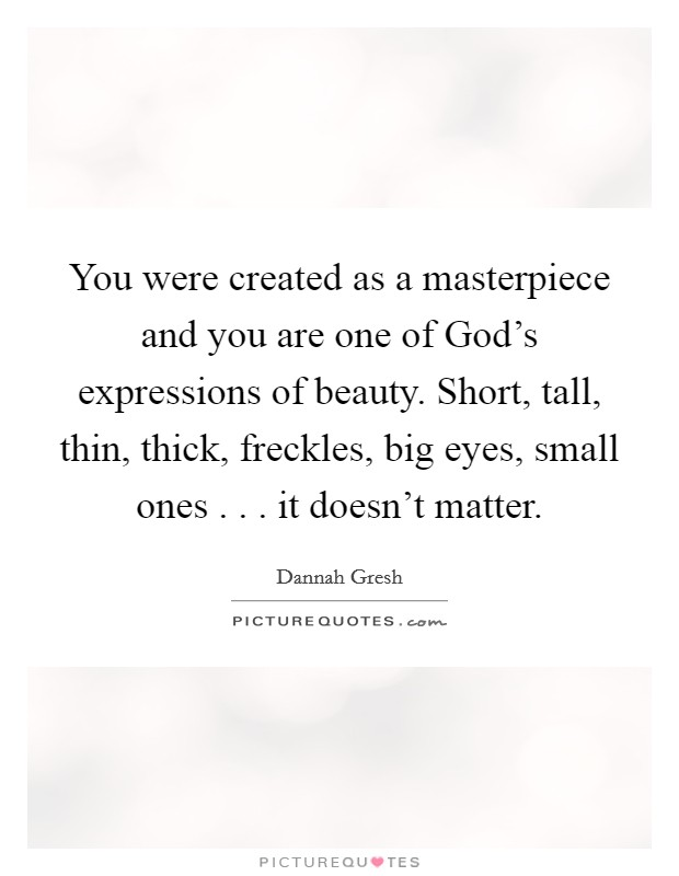 You were created as a masterpiece and you are one of God's expressions of beauty. Short, tall, thin, thick, freckles, big eyes, small ones . . . it doesn't matter. Picture Quote #1
