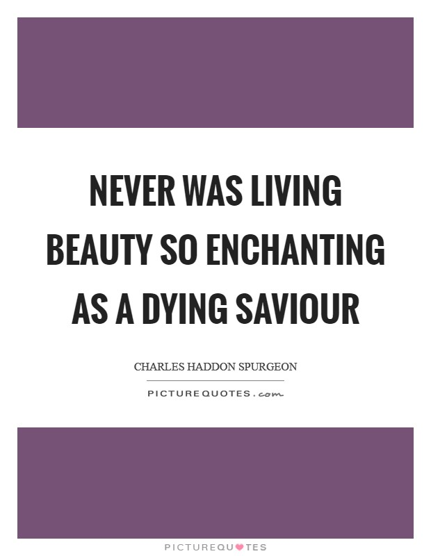 Never was living beauty so enchanting as a dying Saviour Picture Quote #1