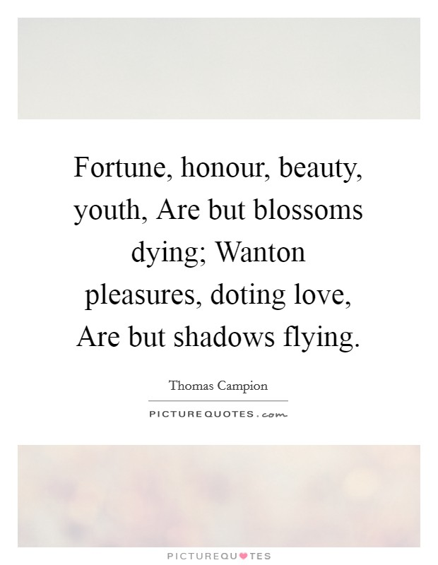 Fortune, honour, beauty, youth, Are but blossoms dying; Wanton pleasures, doting love, Are but shadows flying Picture Quote #1