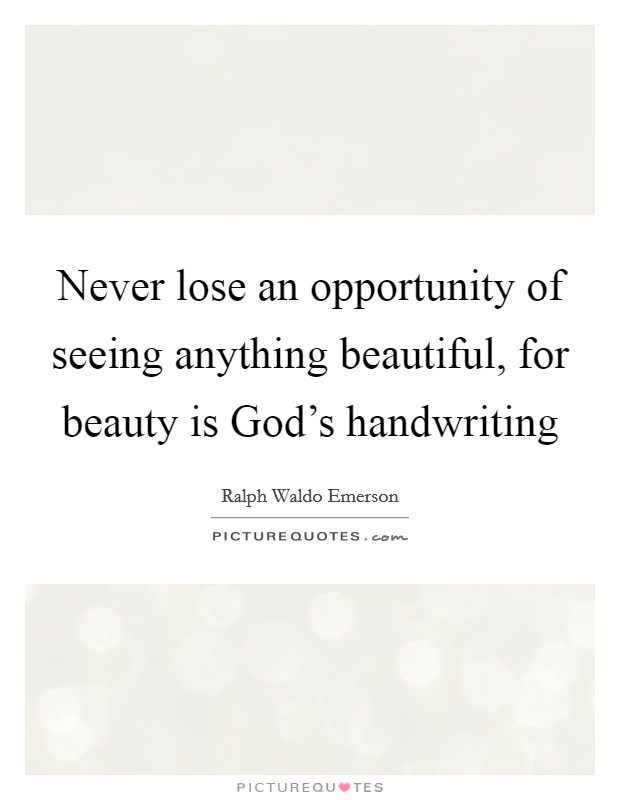 Never lose an opportunity of seeing anything beautiful, for beauty is God's handwriting Picture Quote #1