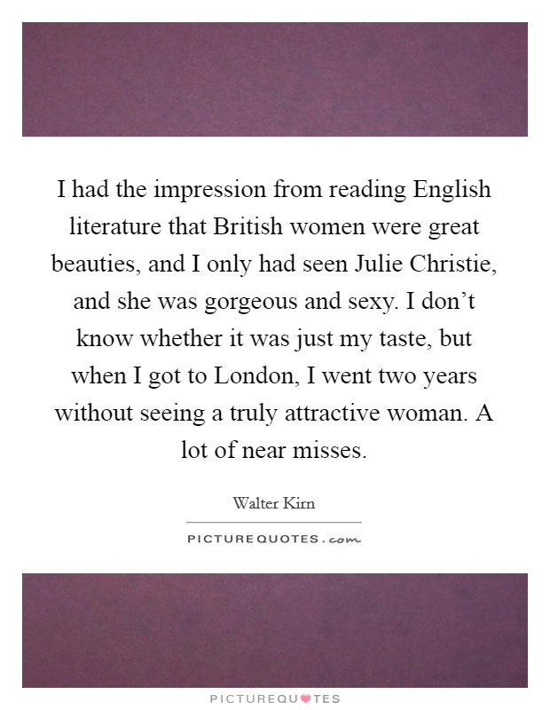 I had the impression from reading English literature that British women were great beauties, and I only had seen Julie Christie, and she was gorgeous and sexy. I don't know whether it was just my taste, but when I got to London, I went two years without seeing a truly attractive woman. A lot of near misses Picture Quote #1