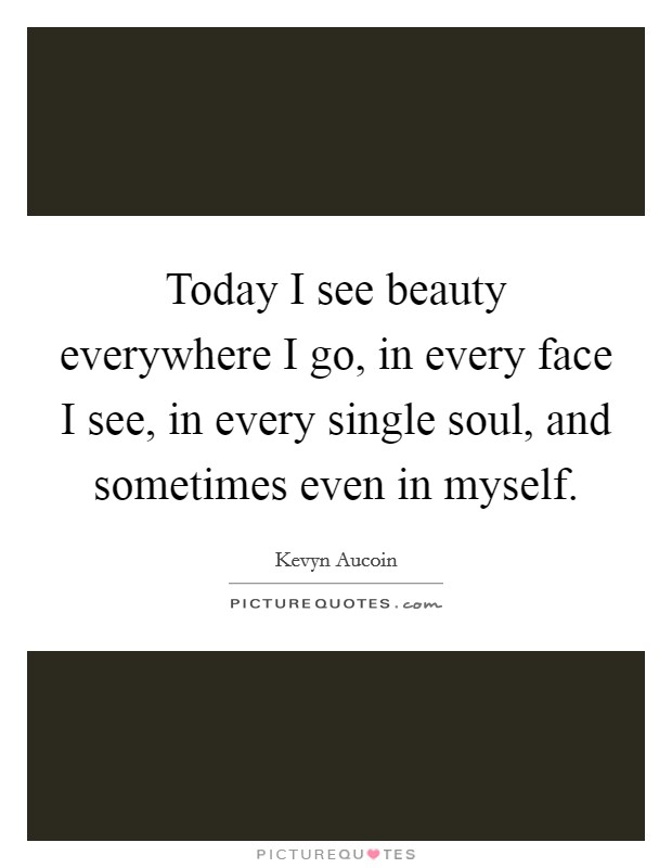 Today I see beauty everywhere I go, in every face I see, in every single soul, and sometimes even in myself Picture Quote #1