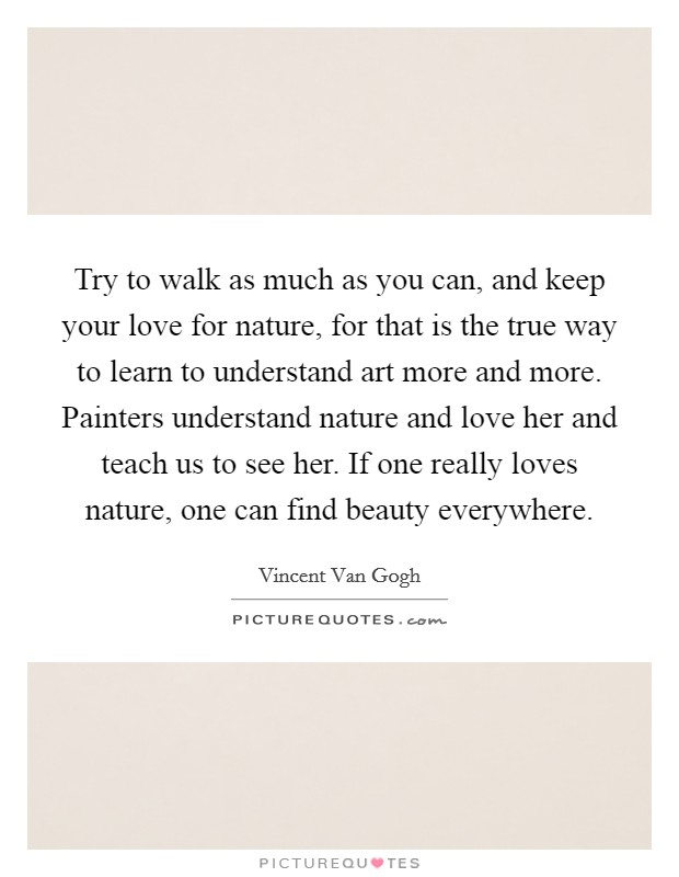 Try to walk as much as you can, and keep your love for nature, for that is the true way to learn to understand art more and more. Painters understand nature and love her and teach us to see her. If one really loves nature, one can find beauty everywhere Picture Quote #1