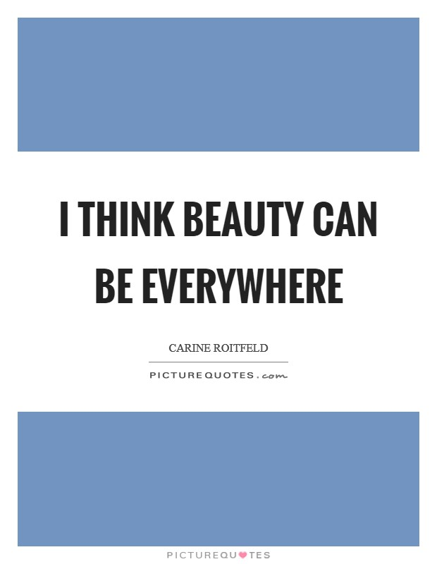 I think beauty can be everywhere Picture Quote #1