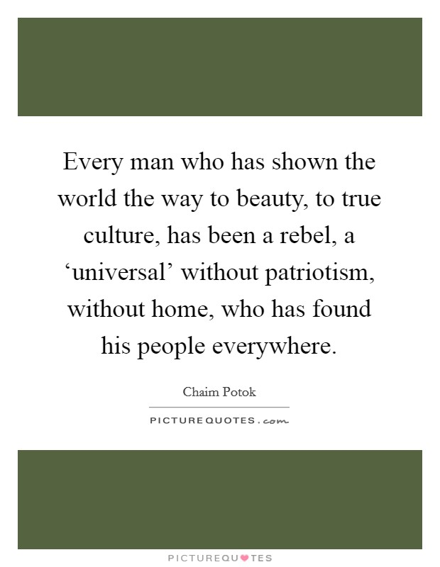 Every man who has shown the world the way to beauty, to true culture, has been a rebel, a 'universal' without patriotism, without home, who has found his people everywhere Picture Quote #1