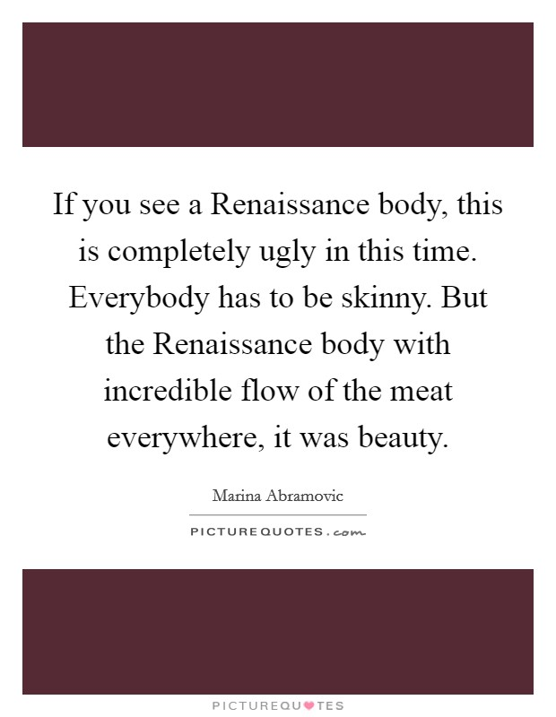 If you see a Renaissance body, this is completely ugly in this time. Everybody has to be skinny. But the Renaissance body with incredible flow of the meat everywhere, it was beauty Picture Quote #1