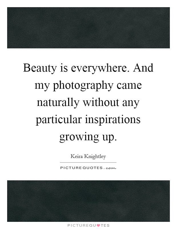 Beauty is everywhere. And my photography came naturally without any particular inspirations growing up Picture Quote #1