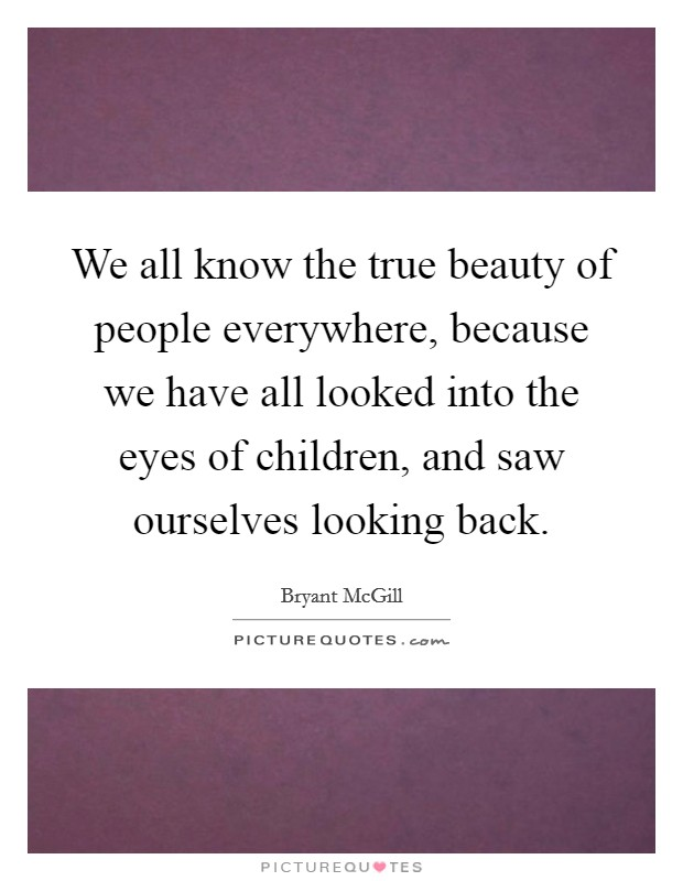 We all know the true beauty of people everywhere, because we have all looked into the eyes of children, and saw ourselves looking back. Picture Quote #1