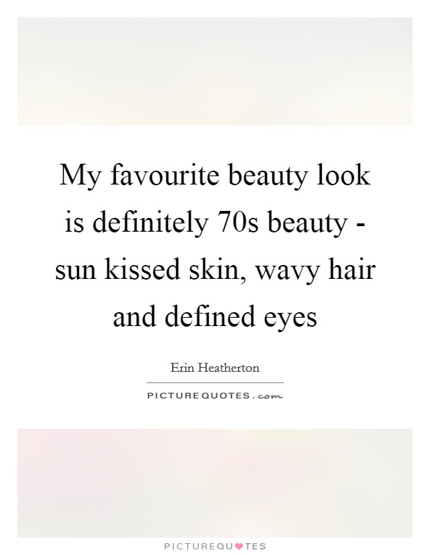 My favourite beauty look is definitely  70s beauty - sun kissed skin, wavy hair and defined eyes Picture Quote #1