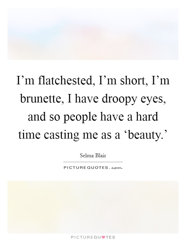 I'm flatchested, I'm short, I'm brunette, I have droopy eyes, and so people have a hard time casting me as a 'beauty.' Picture Quote #1