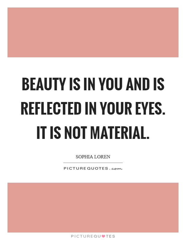 Beauty is in you and is reflected in your eyes. It is not material Picture Quote #1